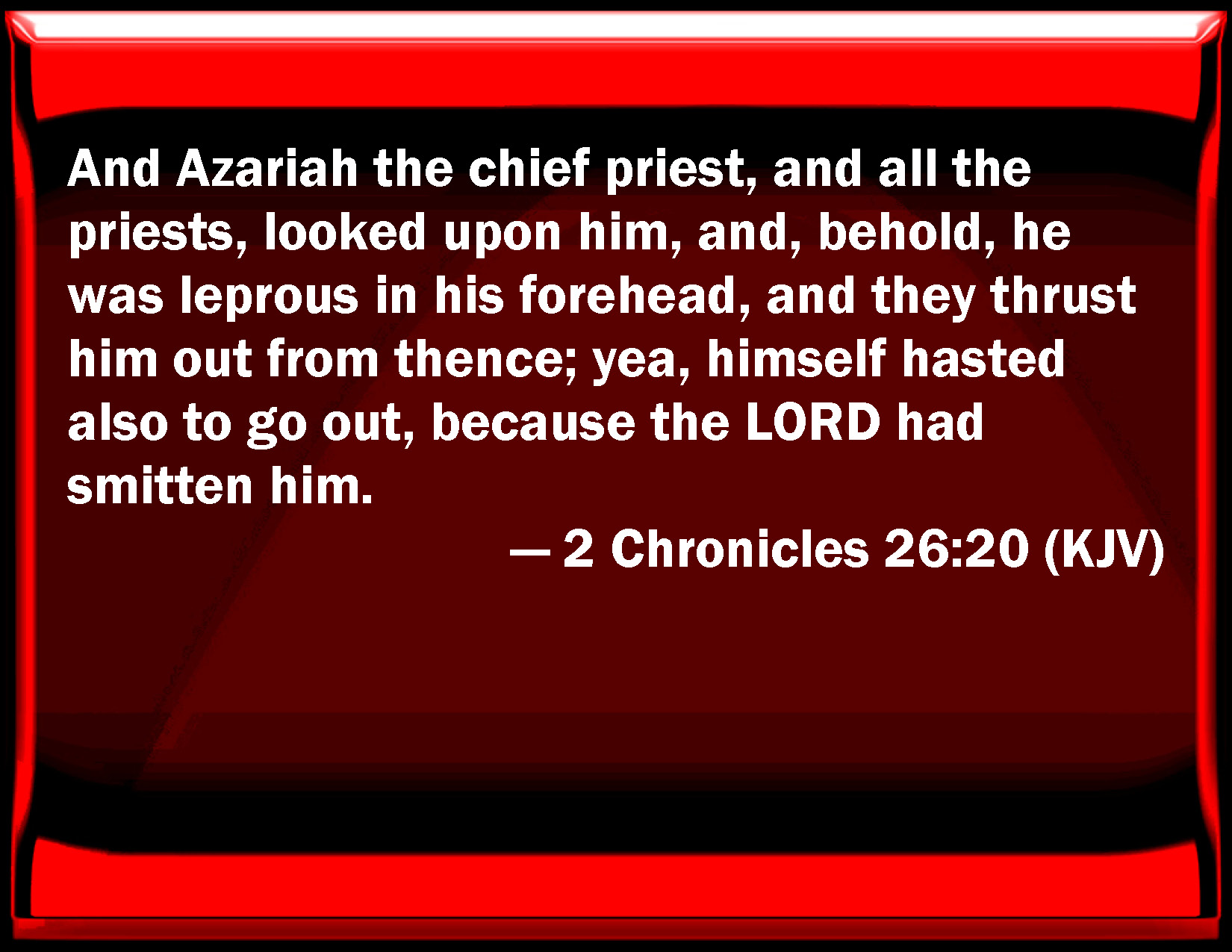 2 Chronicles 26:20 And Azariah the chief priest, and all the priests