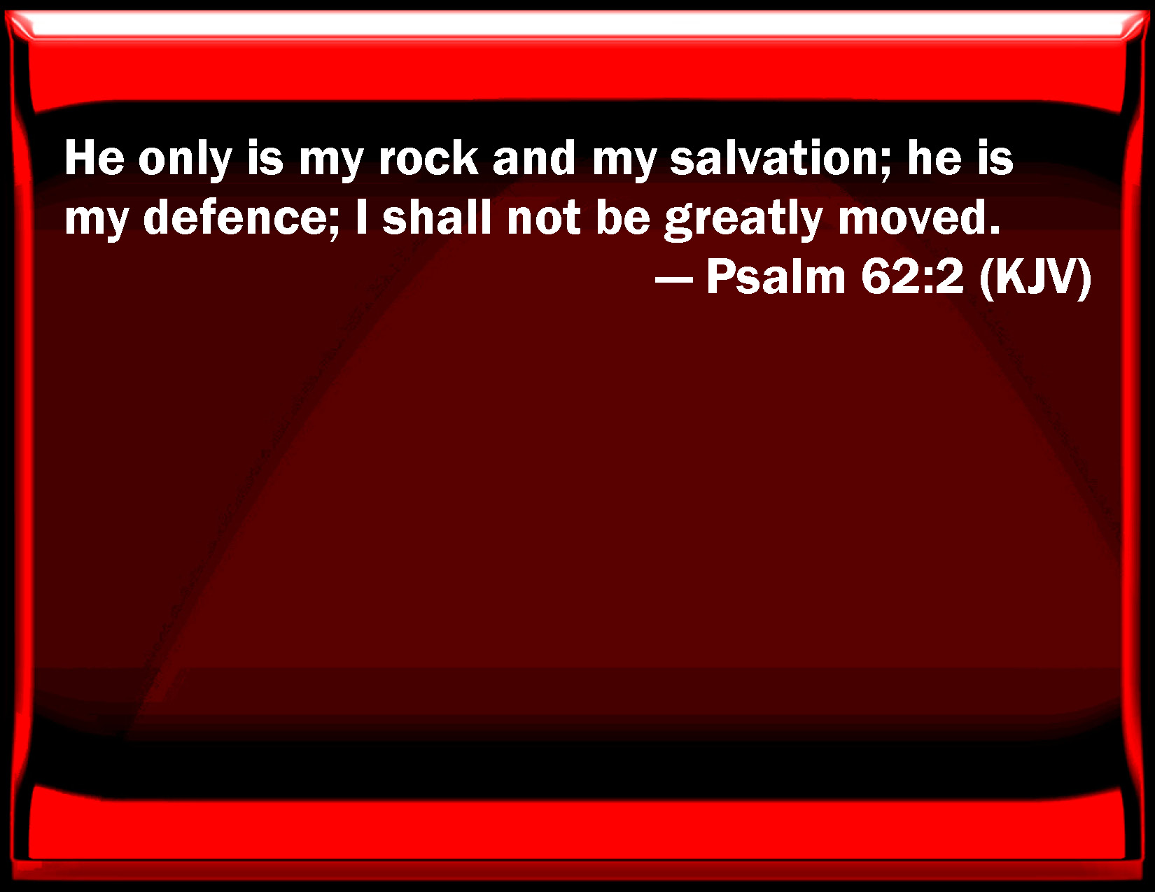 Psalm 62:2 He only is my rock and my salvation