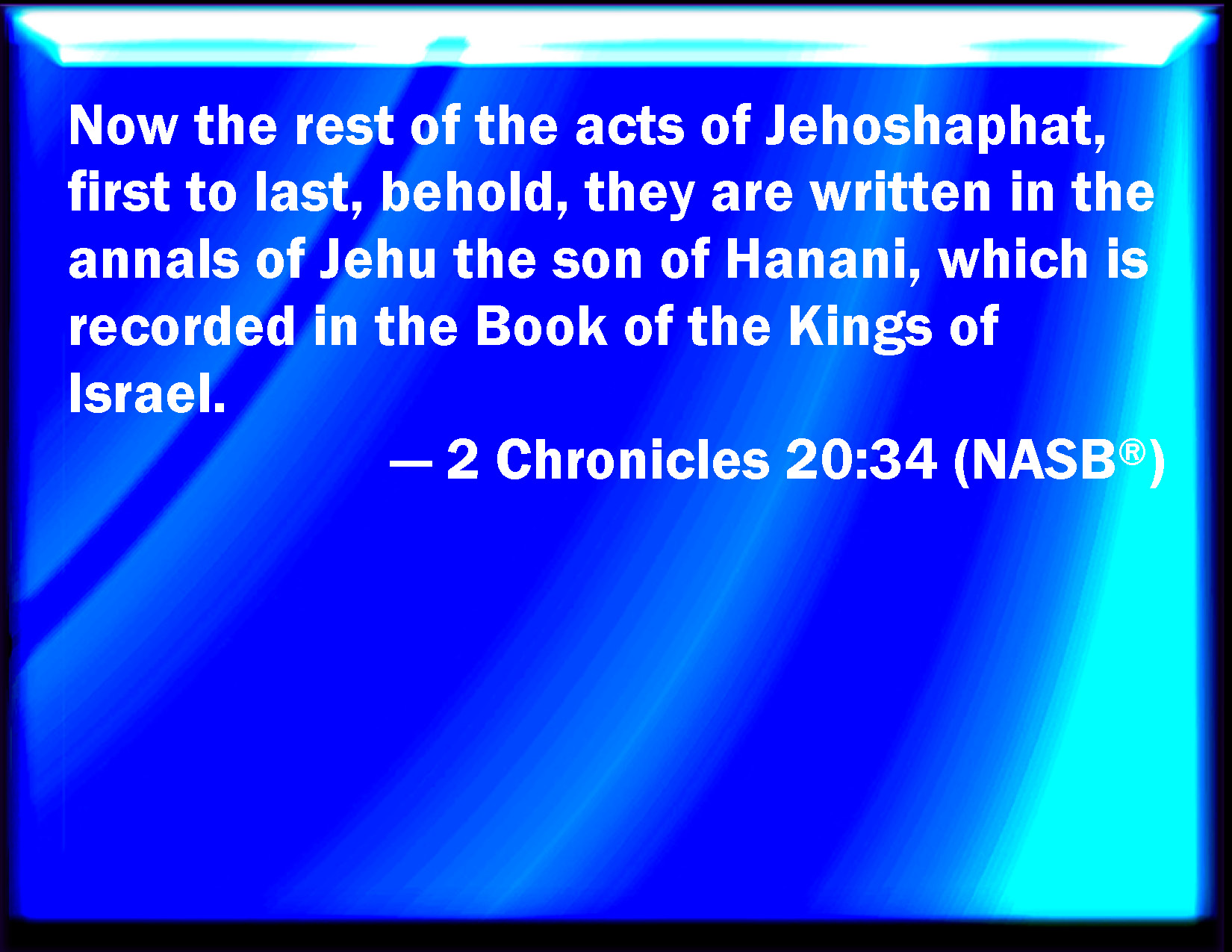 2 Chronicles 20:34 Now the rest of the acts of Jehoshaphat
