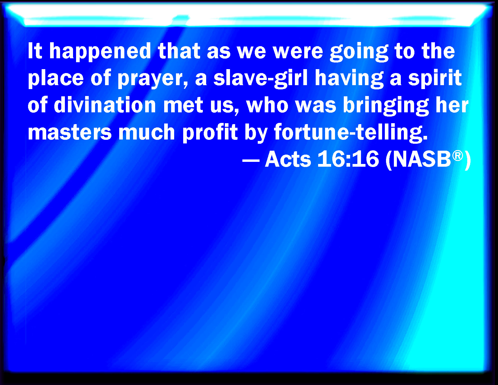 Acts 16:16 And it came to pass, as we went to prayer, a