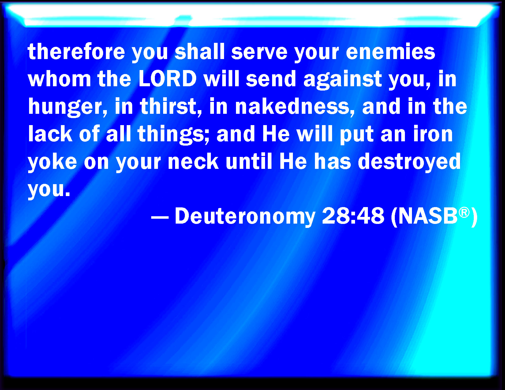 Deuteronomy 28:48 Therefore shall you serve your enemies