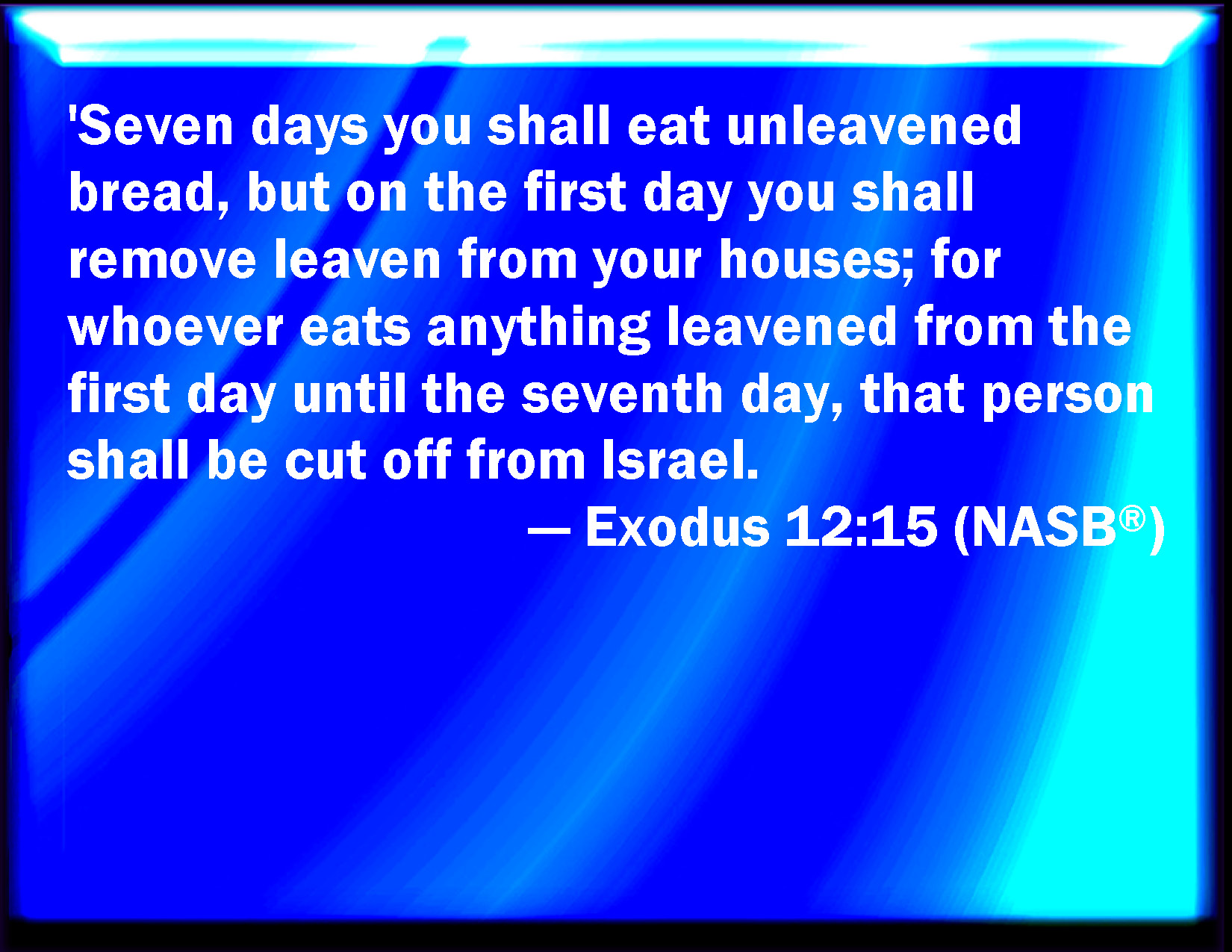 Exodus 12:15 Seven days shall you eat unleavened bread