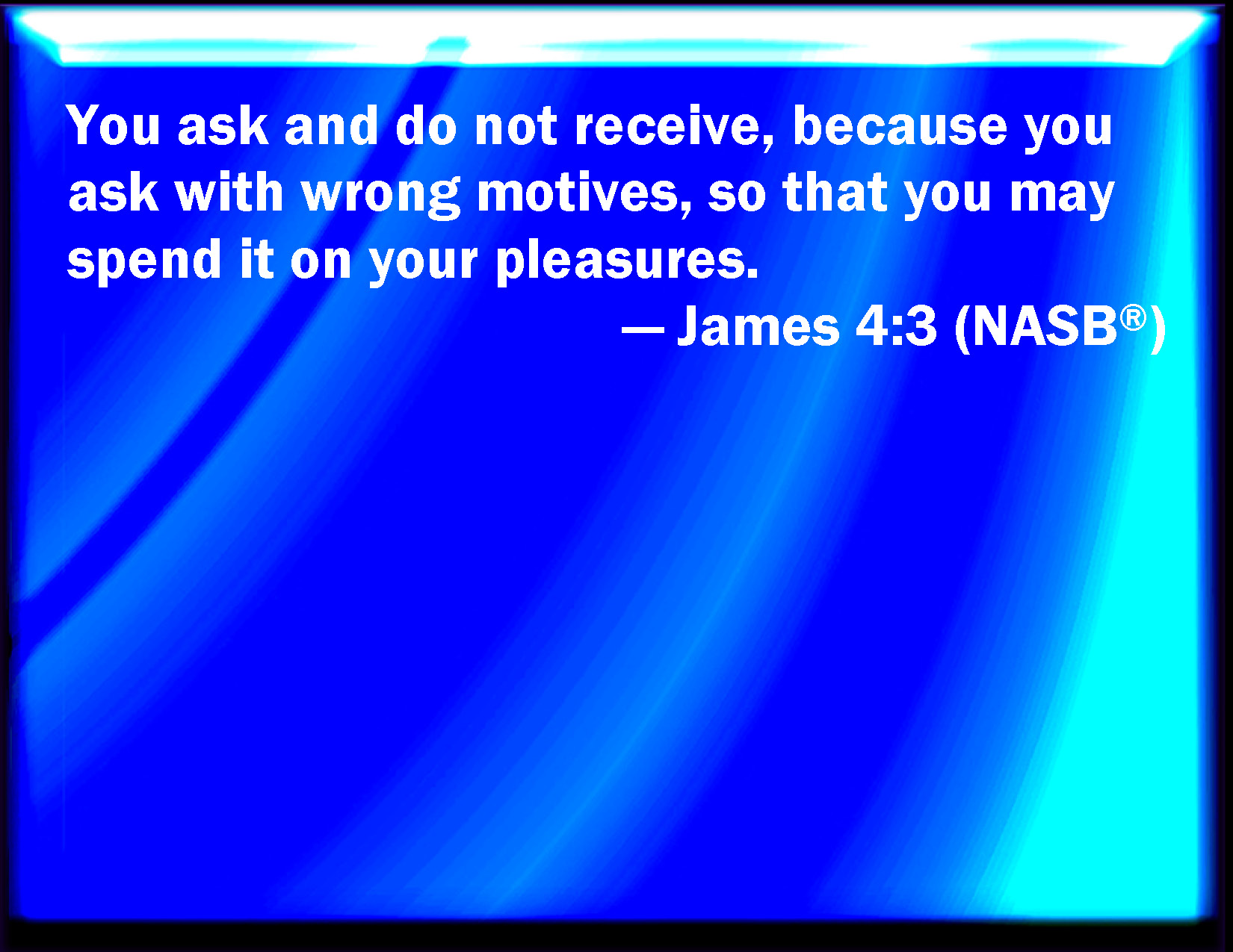 James 4:3 You ask, and receive not, because you ask amiss