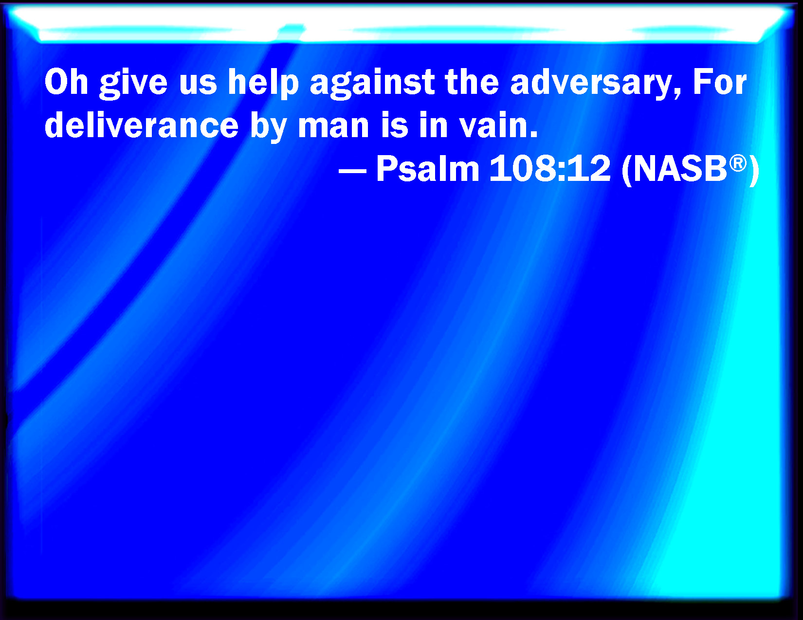 Psalm 108:12 Give us help from trouble: for vain is the help of man