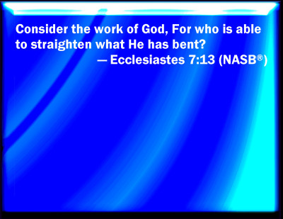 consider gods handiwork who can straighten what he hath made crooked Consider god's handwork: who can straighten what he hath made crooked eccelsiastes 7:13.