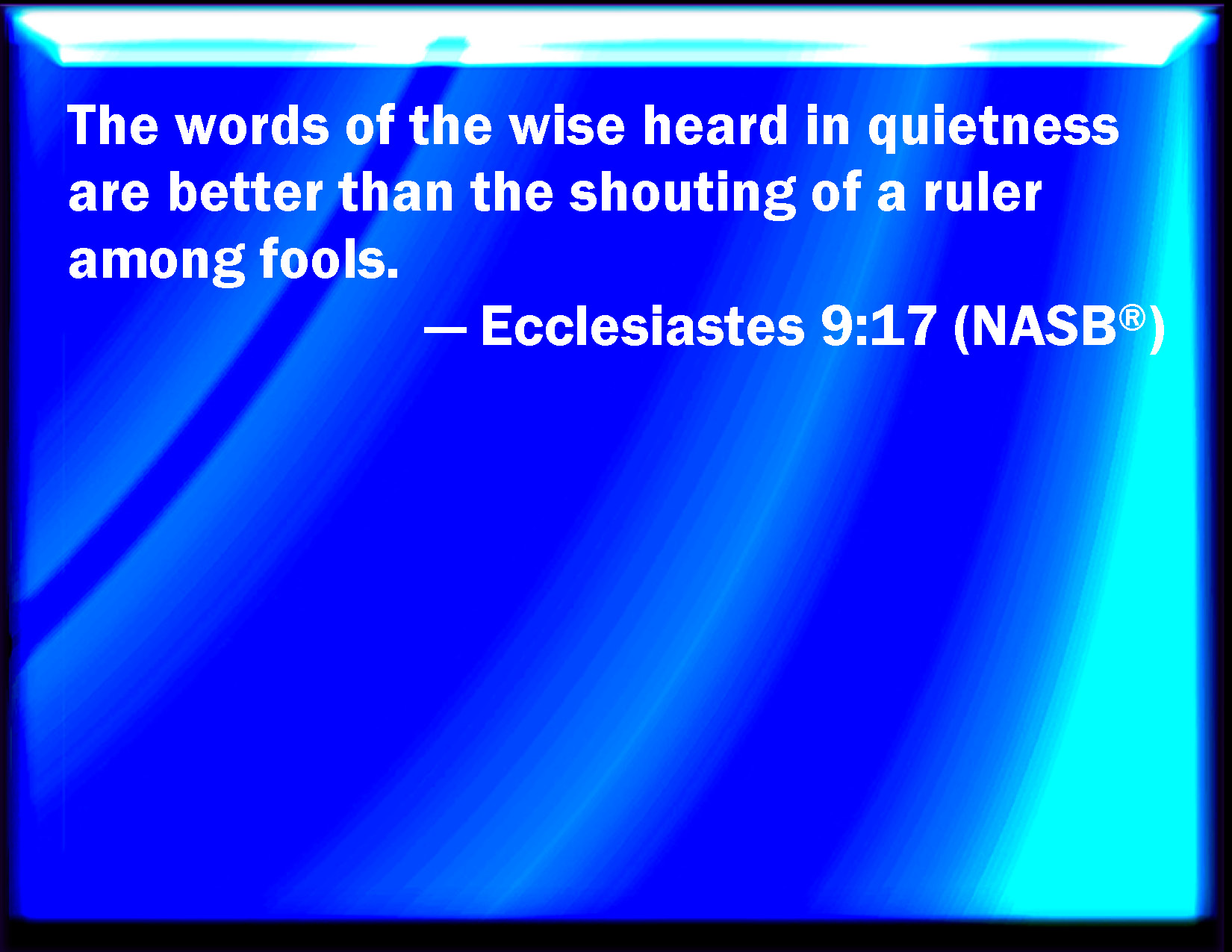 Ecclesiastes 9:17 The words of wise men are heard in quiet more than the cry of him that rules among fools.