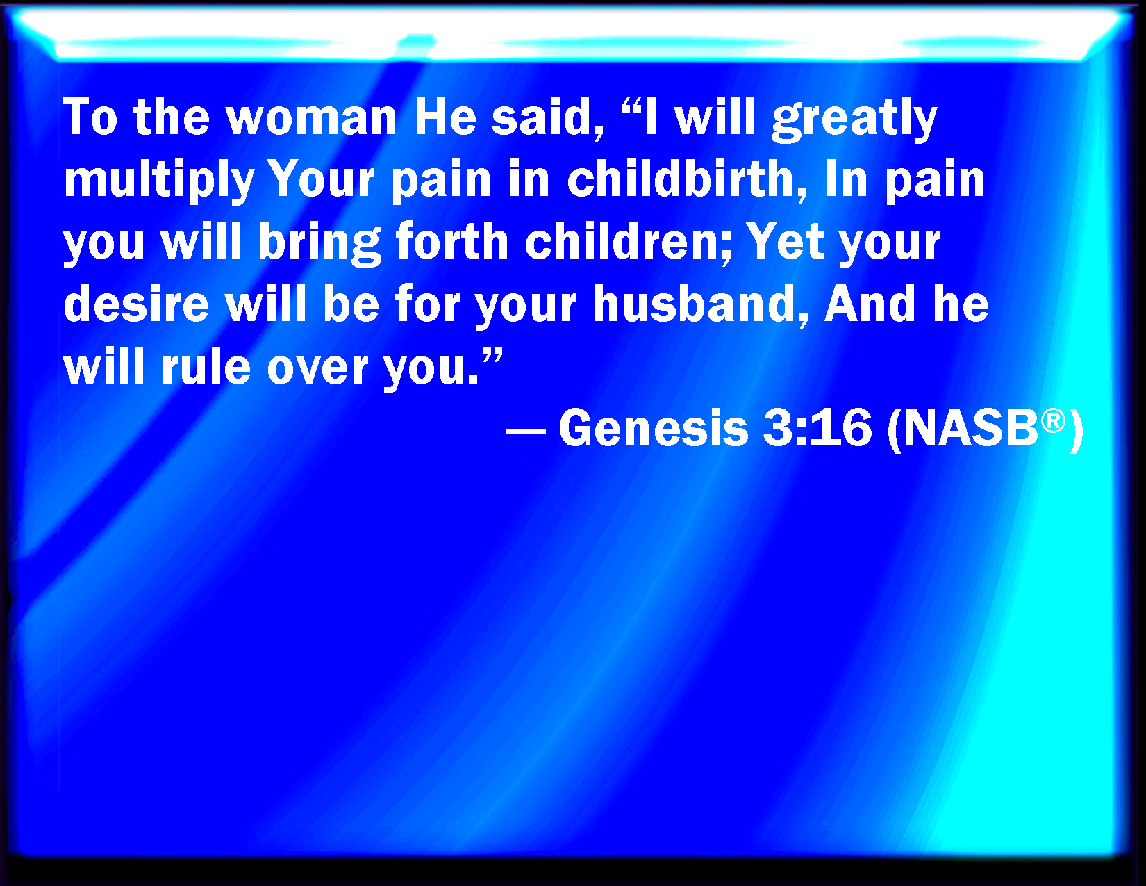 Genesis 3:16 To the woman he said, I will greatly multiply