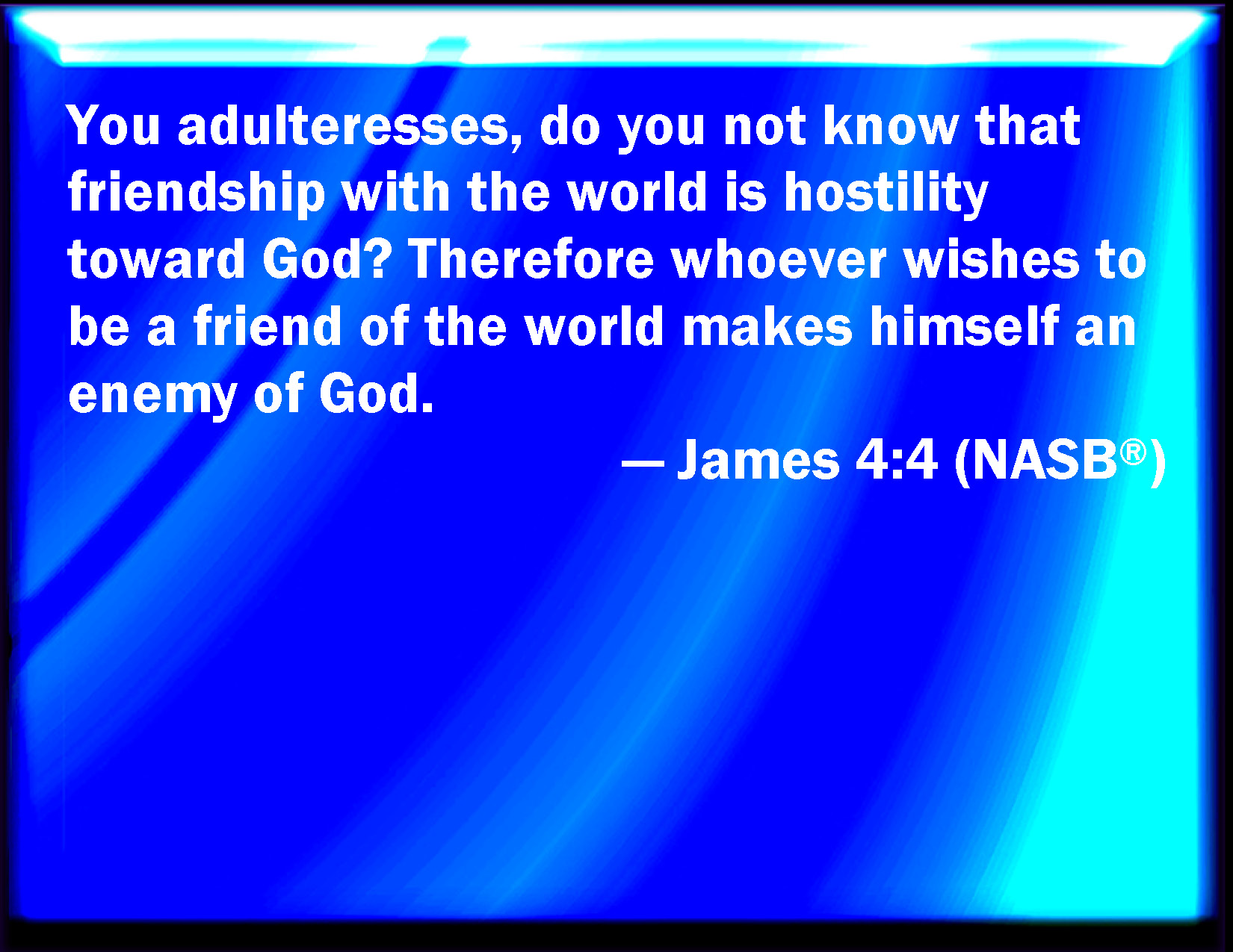 James 44 You Adulterers And Adulteresses Know Not That The Friendship Of World Is Enmity With God Whoever Therefore Will Be A Friend