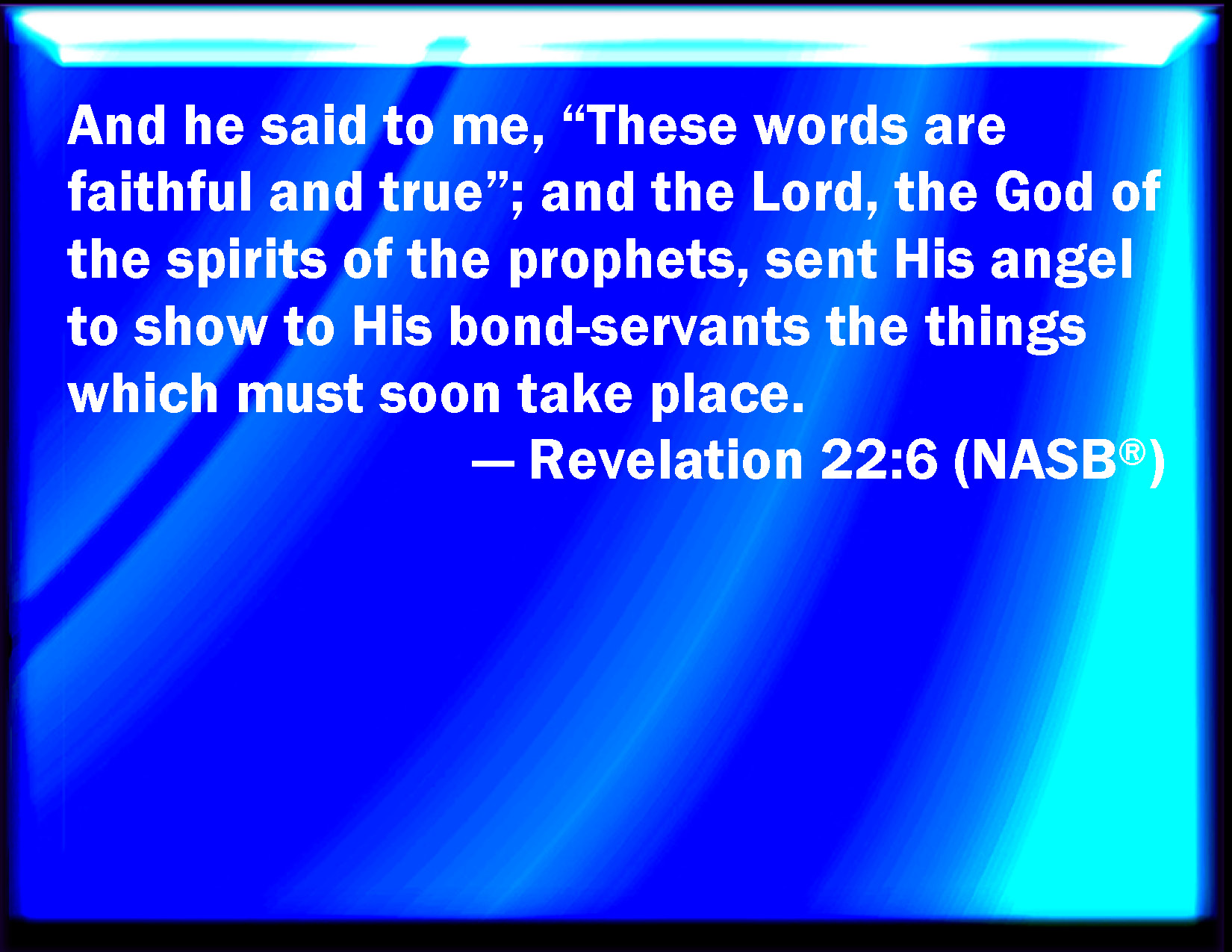 Revelation 22:6 And he said to me, These sayings are faithful and